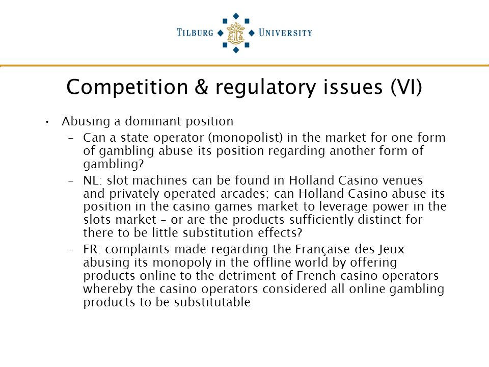 Competition & regulatory issues (VI) Abusing a dominant position –Can a state operator (monopolist) in the market for one form of gambling abuse its p