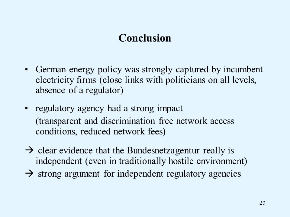20 Conclusion German energy policy was strongly captured by incumbent electricity firms (close links with politicians on all levels, absence of a regulator) regulatory agency had a strong impact (transparent and discrimination free network access conditions, reduced network fees) clear evidence that the Bundesnetzagentur really is independent (even in traditionally hostile environment) strong argument for independent regulatory agencies
