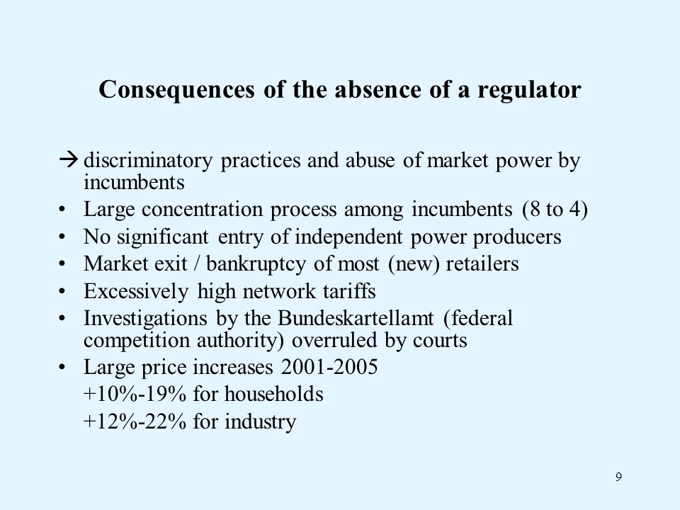 9 Consequences of the absence of a regulator discriminatory practices and abuse of market power by incumbents Large concentration process among incumbents (8 to 4) No significant entry of independent power producers Market exit / bankruptcy of most (new) retailers Excessively high network tariffs Investigations by the Bundeskartellamt (federal competition authority) overruled by courts Large price increases %-19% for households +12%-22% for industry