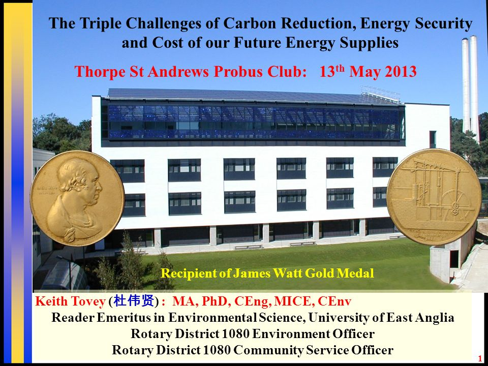 1 Recipient of James Watt Gold Medal Keith Tovey ( ) : MA, PhD, CEng, MICE, CEnv Reader Emeritus in Environmental Science, University of East Anglia Rotary District 1080 Environment Officer Rotary District 1080 Community Service Officer Thorpe St Andrews Probus Club: 13 th May 2013 The Triple Challenges of Carbon Reduction, Energy Security and Cost of our Future Energy Supplies
