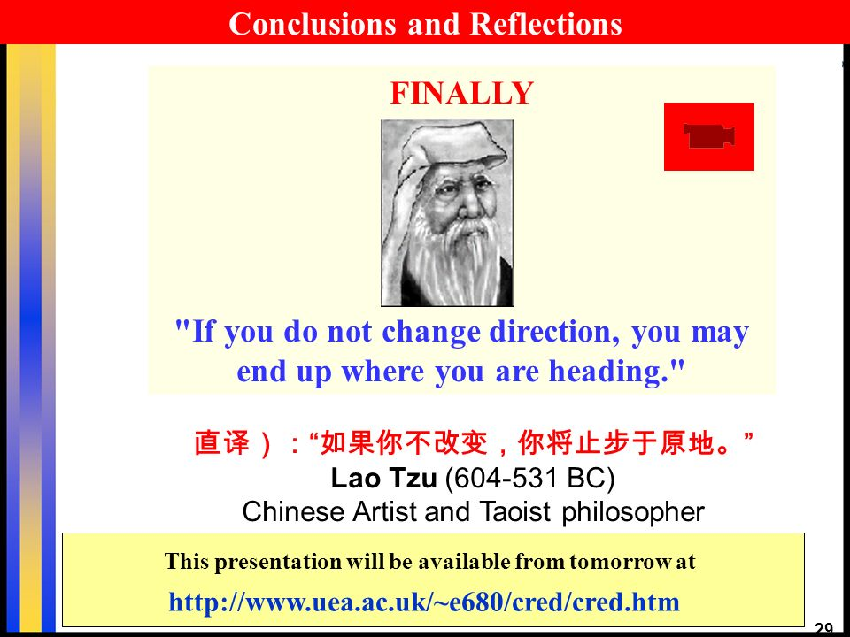 29 Lao Tzu (604-531 BC) Chinese Artist and Taoist philosopher FINALLY If you do not change direction, you may end up where you are heading. http://www.uea.ac.uk/~e680/cred/cred.htm This presentation will be available from tomorrow at Conclusions and Reflections