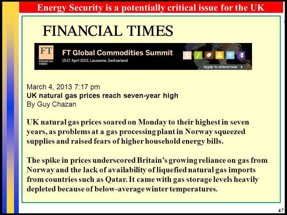 47 March 4, 2013 7:17 pm UK natural gas prices reach seven-year high By Guy Chazan UK natural gas prices soared on Monday to their highest in seven years, as problems at a gas processing plant in Norway squeezed supplies and raised fears of higher household energy bills.