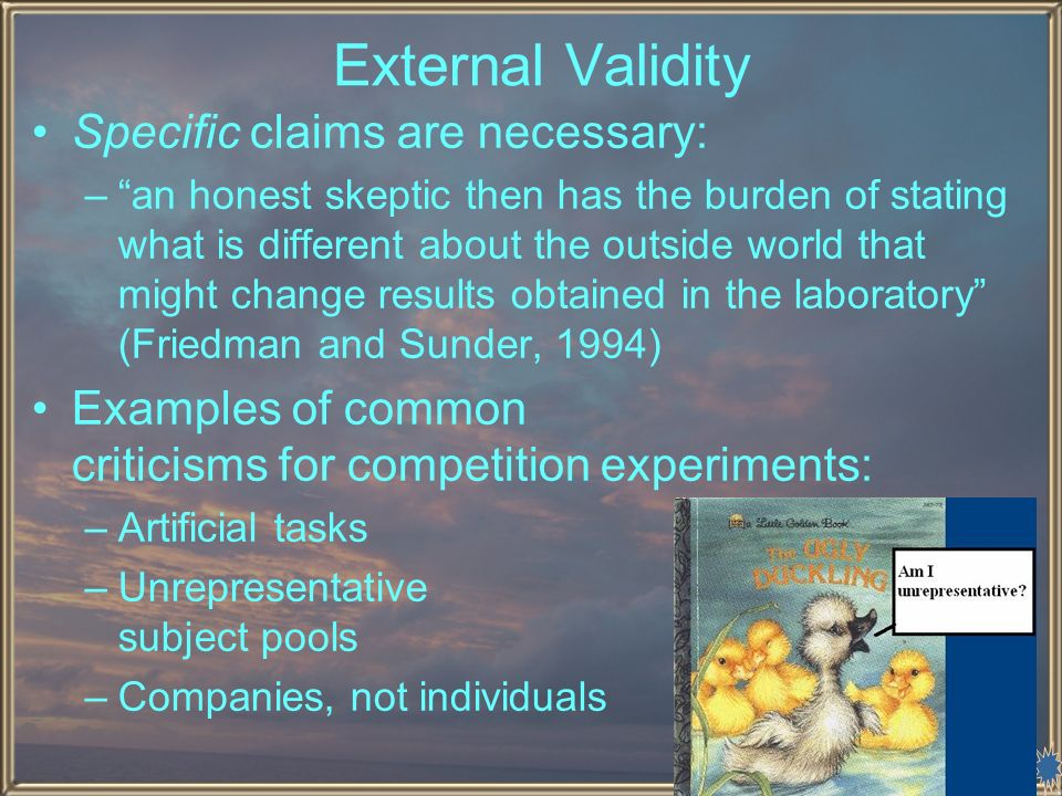 10 External Validity Specific claims are necessary: –an honest skeptic then has the burden of stating what is different about the outside world that might change results obtained in the laboratory (Friedman and Sunder, 1994) Examples of common criticisms for competition experiments: –Artificial tasks –Unrepresentative subject pools –Companies, not individuals