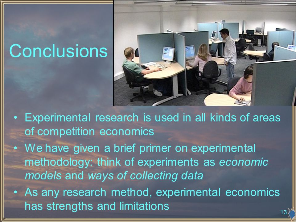13 Conclusions Experimental research is used in all kinds of areas of competition economics We have given a brief primer on experimental methodology: think of experiments as economic models and ways of collecting data As any research method, experimental economics has strengths and limitations