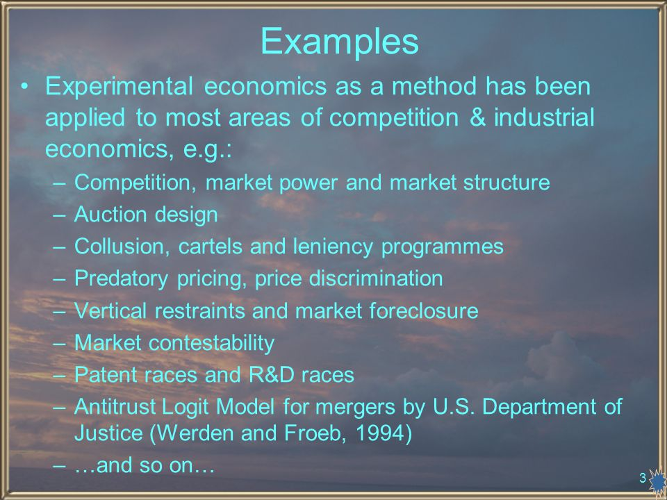 3 Examples Experimental economics as a method has been applied to most areas of competition & industrial economics, e.g.: –Competition, market power and market structure –Auction design –Collusion, cartels and leniency programmes –Predatory pricing, price discrimination –Vertical restraints and market foreclosure –Market contestability –Patent races and R&D races –Antitrust Logit Model for mergers by U.S.