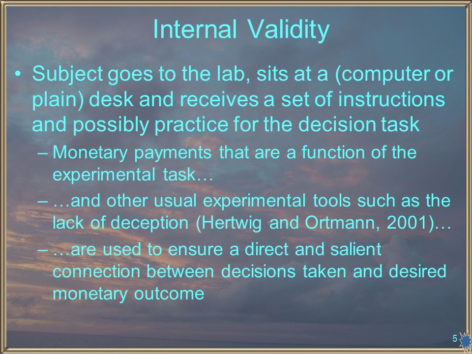 5 Internal Validity Subject goes to the lab, sits at a (computer or plain) desk and receives a set of instructions and possibly practice for the decision task –Monetary payments that are a function of the experimental task… –…and other usual experimental tools such as the lack of deception (Hertwig and Ortmann, 2001)… –…are used to ensure a direct and salient connection between decisions taken and desired monetary outcome