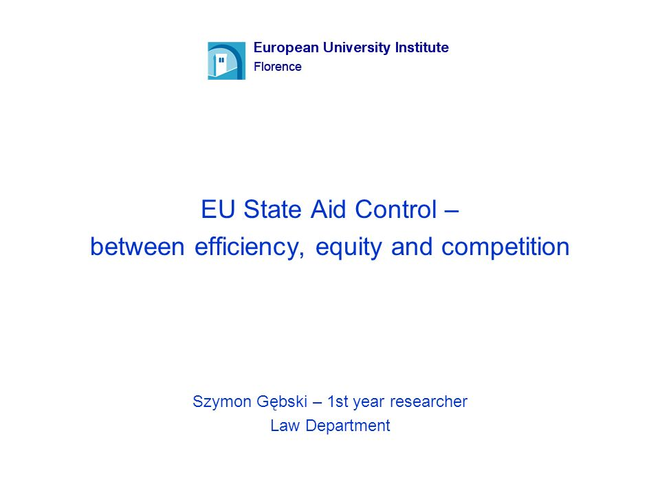 EU State Aid Control – between efficiency, equity and competition Szymon Gębski – 1st year researcher Law Department