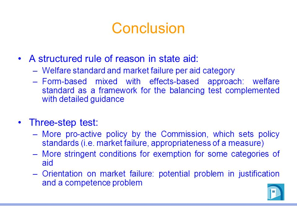 Conclusion A structured rule of reason in state aid: –Welfare standard and market failure per aid category –Form-based mixed with effects-based approa