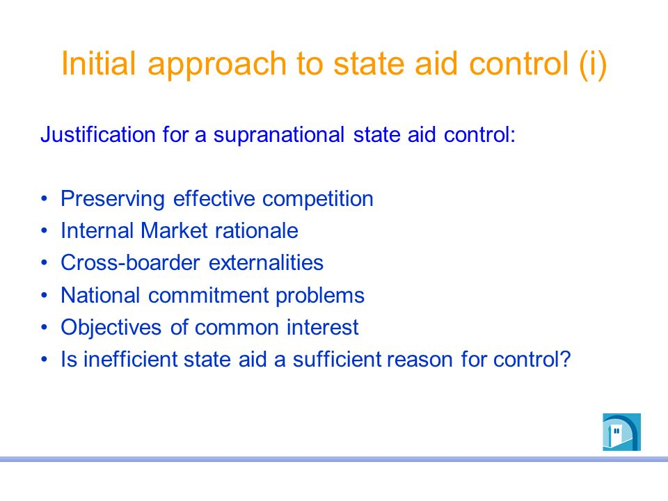 Initial approach to state aid control (i) Justification for a supranational state aid control: Preserving effective competition Internal Market ration