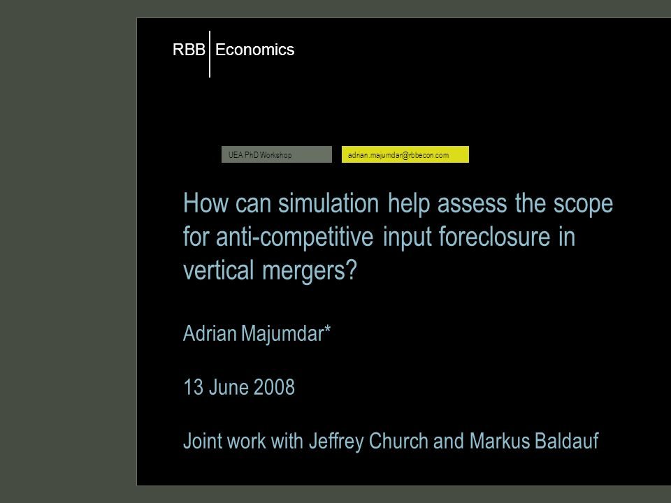 Economics RBB UEA PhD Workshopadrian.majumdar@rbbecon.com How can simulation help assess the scope for anti-competitive input foreclosure in vertical