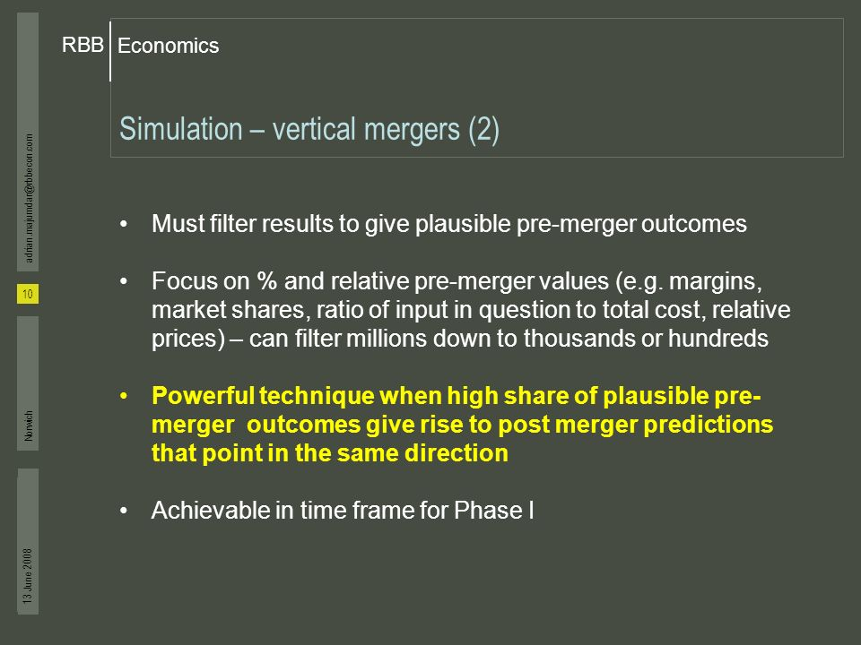 Economics RBB 13 June 2008 10 adrian.majumdar@rbbecon.com Norwich Simulation – vertical mergers (2) Must filter results to give plausible pre-merger outcomes Focus on % and relative pre-merger values (e.g.