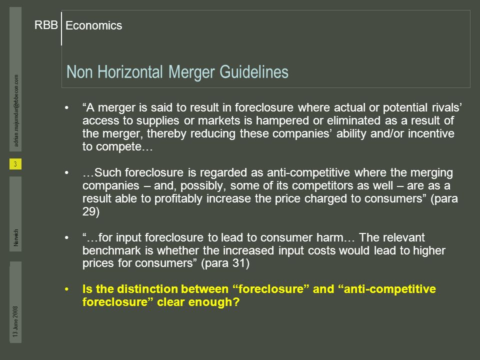 Economics RBB 13 June 2008 3 adrian.majumdar@rbbecon.com Norwich Non Horizontal Merger Guidelines A merger is said to result in foreclosure where actual or potential rivals access to supplies or markets is hampered or eliminated as a result of the merger, thereby reducing these companies ability and/or incentive to compete… …Such foreclosure is regarded as anti-competitive where the merging companies – and, possibly, some of its competitors as well – are as a result able to profitably increase the price charged to consumers (para 29) …for input foreclosure to lead to consumer harm… The relevant benchmark is whether the increased input costs would lead to higher prices for consumers (para 31) Is the distinction between foreclosure and anti-competitive foreclosure clear enough