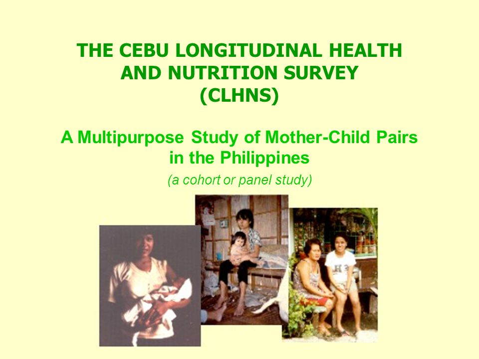 THE CEBU LONGITUDINAL HEALTH AND NUTRITION SURVEY (CLHNS) A Multipurpose Study of Mother-Child Pairs in the Philippines (a cohort or panel study)