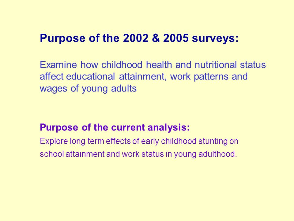 Purpose of the 2002 & 2005 surveys: Examine how childhood health and nutritional status affect educational attainment, work patterns and wages of young adults Purpose of the current analysis: Explore long term effects of early childhood stunting on school attainment and work status in young adulthood.
