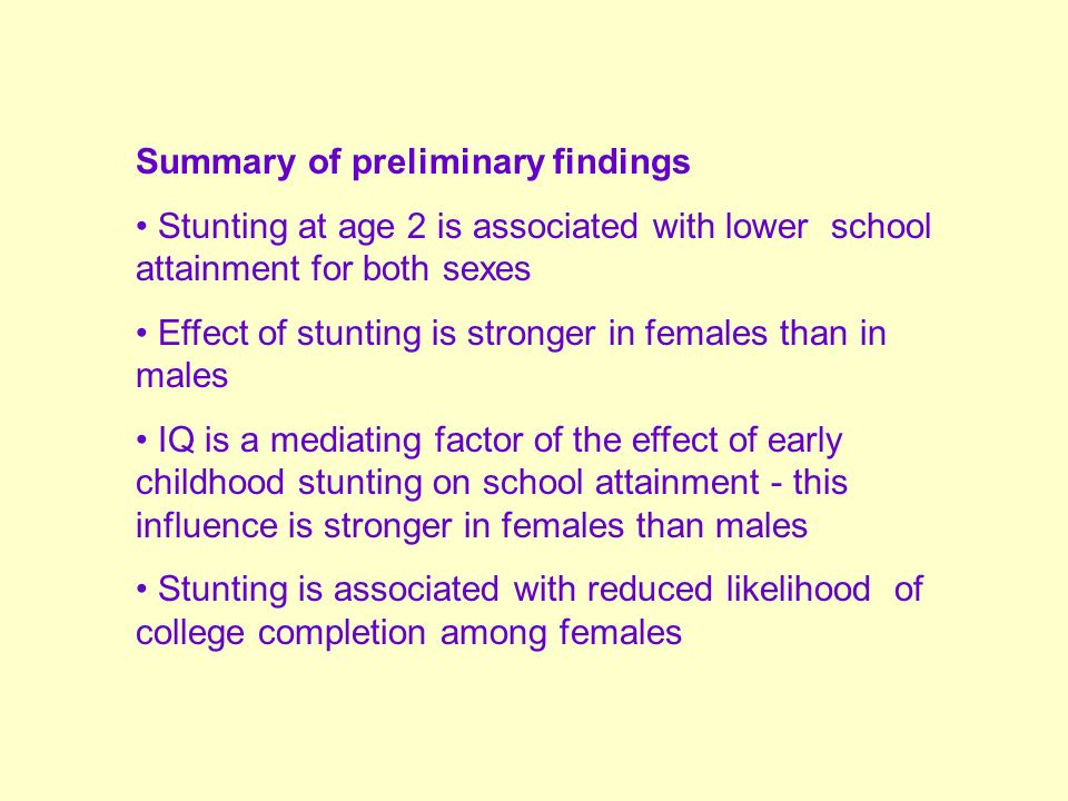 Summary of preliminary findings Stunting at age 2 is associated with lower school attainment for both sexes Effect of stunting is stronger in females than in males IQ is a mediating factor of the effect of early childhood stunting on school attainment - this influence is stronger in females than males Stunting is associated with reduced likelihood of college completion among females