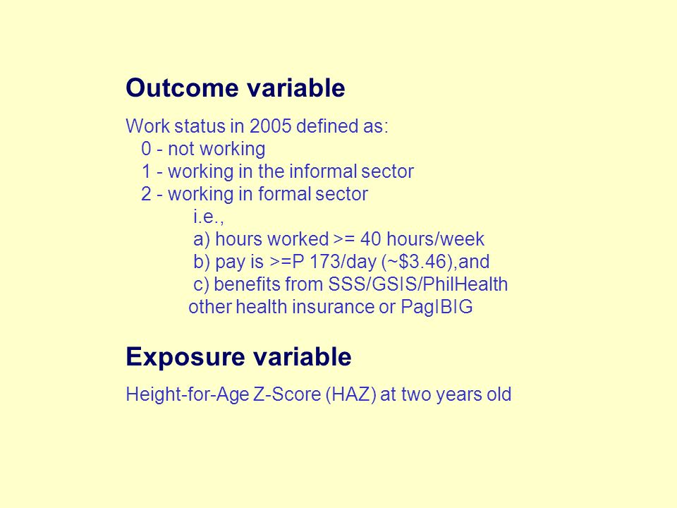 Outcome variable Work status in 2005 defined as: 0 - not working 1 - working in the informal sector 2 - working in formal sector i.e., a) hours worked >= 40 hours/week b) pay is >=P 173/day (~$3.46),and c) benefits from SSS/GSIS/PhilHealth other health insurance or PagIBIG Exposure variable Height-for-Age Z-Score (HAZ) at two years old