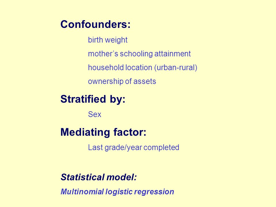 Confounders: birth weight mothers schooling attainment household location (urban-rural) ownership of assets Stratified by: Sex Mediating factor: Last grade/year completed Statistical model: Multinomial logistic regression
