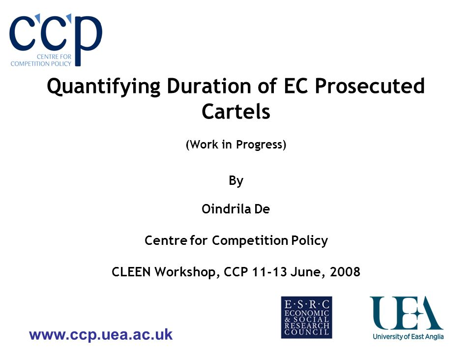 www.ccp.uea.ac.uk Quantifying Duration of EC Prosecuted Cartels (Work in Progress) By Oindrila De Centre for Competition Policy CLEEN Workshop, CCP 11-13 June, 2008
