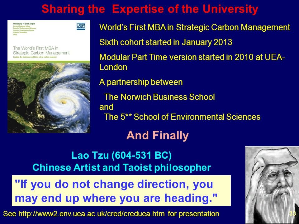 33 Worlds First MBA in Strategic Carbon Management Sixth cohort started in January 2013 Modular Part Time version started in 2010 at UEA- London A partnership between The Norwich Business School and The 5** School of Environmental Sciences Sharing the Expertise of the University And Finally Lao Tzu (604-531 BC) Chinese Artist and Taoist philosopher If you do not change direction, you may end up where you are heading. See http://www2.env.uea.ac.uk/cred/creduea.htm for presentation 33