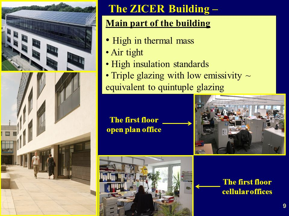The ZICER Building – Main part of the building High in thermal mass Air tight High insulation standards Triple glazing with low emissivity ~ equivalent to quintuple glazing 9 The first floor open plan office The first floor cellular offices
