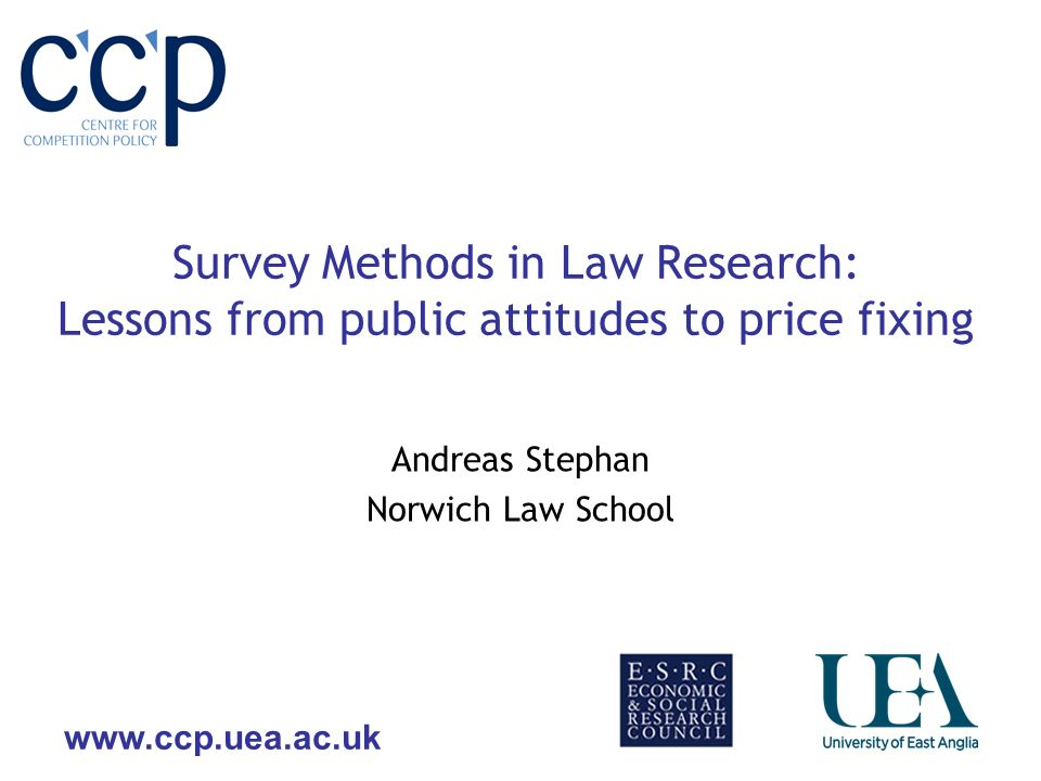 www.ccp.uea.ac.uk Survey Methods in Law Research: Lessons from public attitudes to price fixing Andreas Stephan Norwich Law School