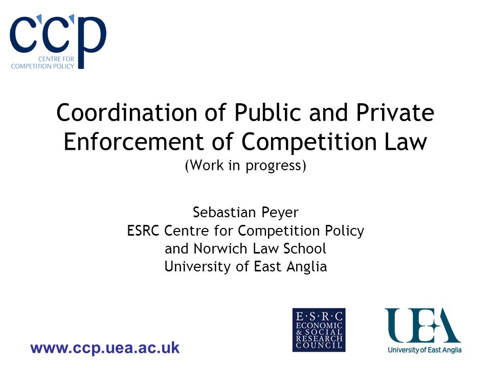 www.ccp.uea.ac.uk Coordination of Public and Private Enforcement of Competition Law (Work in progress) Sebastian Peyer ESRC Centre for Competition Pol