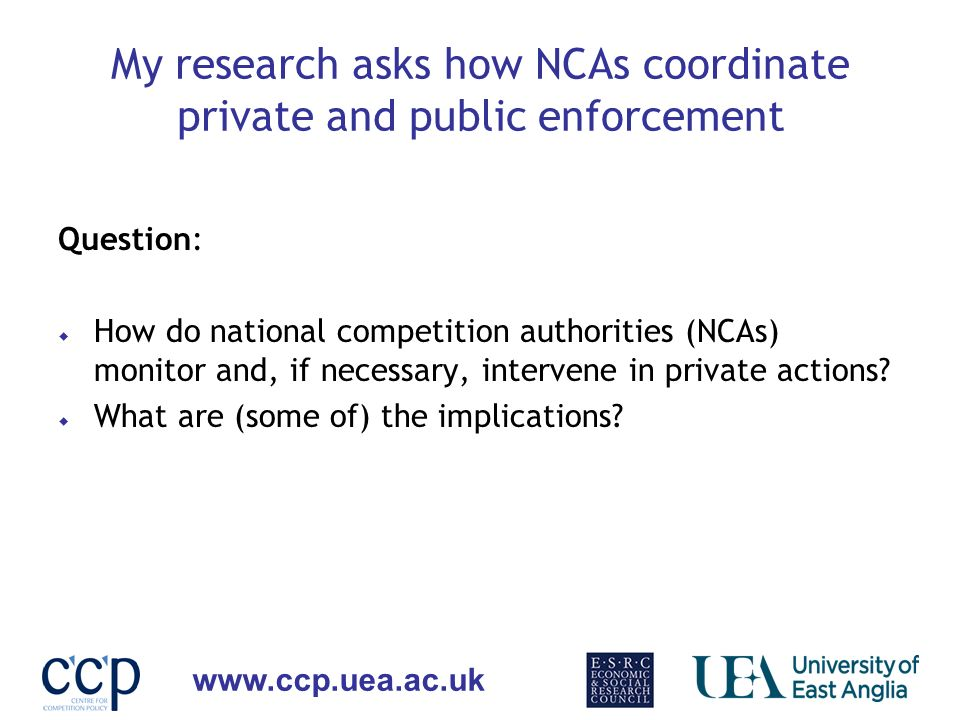 www.ccp.uea.ac.uk My research asks how NCAs coordinate private and public enforcement Question: How do national competition authorities (NCAs) monitor
