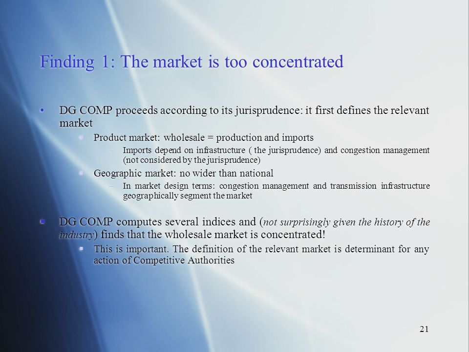 21 Finding 1: The market is too concentrated DG COMP proceeds according to its jurisprudence: it first defines the relevant market Product market: wholesale = production and imports Imports depend on infrastructure ( the jurisprudence) and congestion management (not considered by the jurisprudence) Geographic market: no wider than national In market design terms: congestion management and transmission infrastructure geographically segment the market DG COMP computes several indices and ( not surprisingly given the history of the industry ) finds that the wholesale market is concentrated.