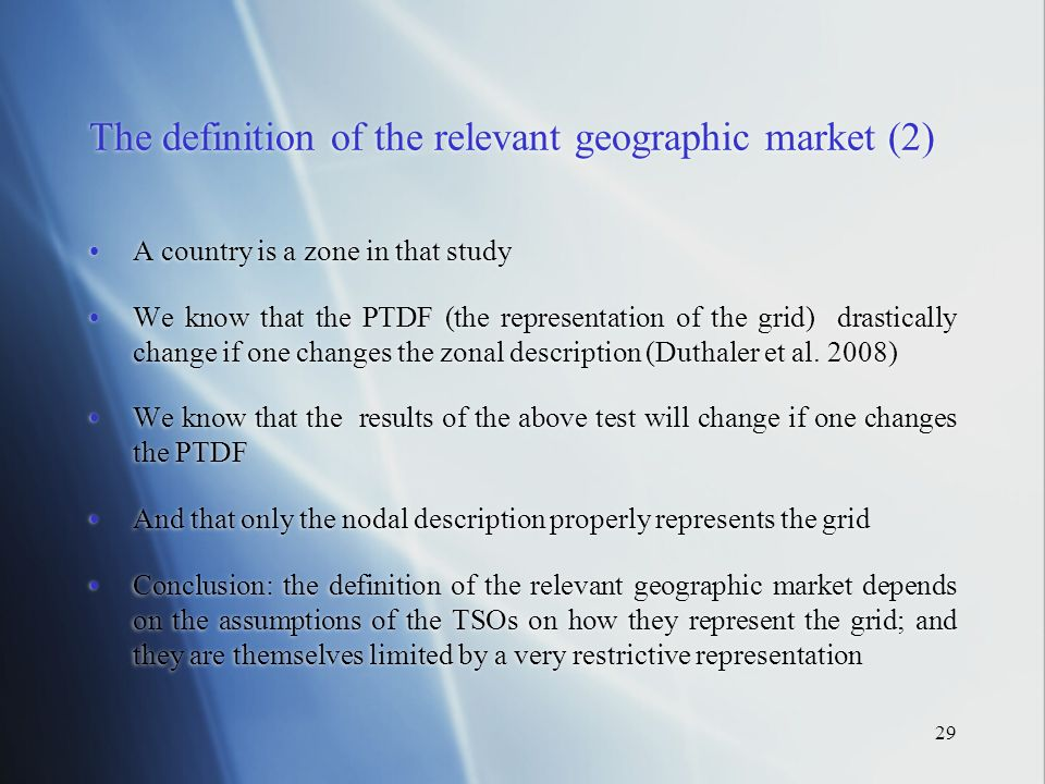 29 The definition of the relevant geographic market (2) A country is a zone in that study We know that the PTDF (the representation of the grid) drastically change if one changes the zonal description (Duthaler et al.