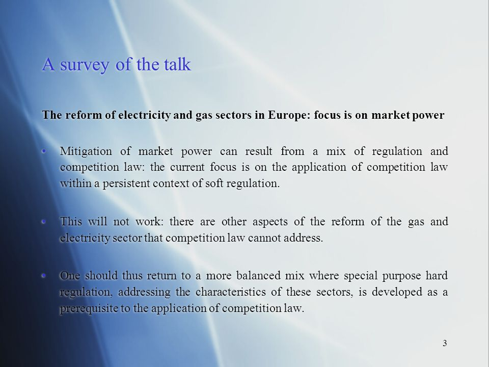 3 A survey of the talk The reform of electricity and gas sectors in Europe: focus is on market power Mitigation of market power can result from a mix of regulation and competition law: the current focus is on the application of competition law within a persistent context of soft regulation.