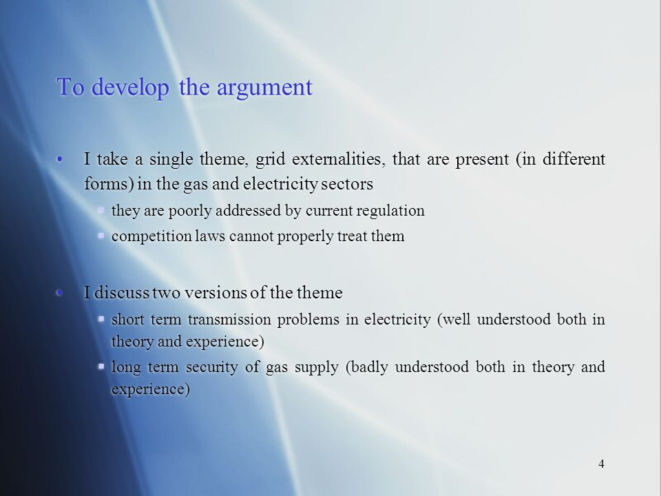 4 To develop the argument I take a single theme, grid externalities, that are present (in different forms) in the gas and electricity sectors they are poorly addressed by current regulation competition laws cannot properly treat them I discuss two versions of the theme short term transmission problems in electricity (well understood both in theory and experience) long term security of gas supply (badly understood both in theory and experience)