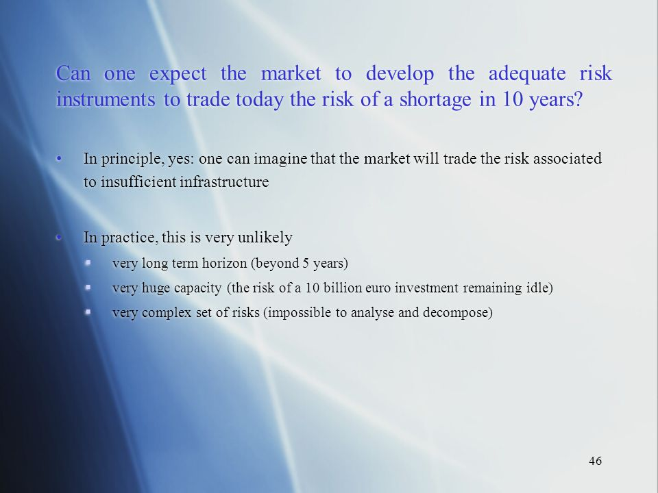 46 Can one expect the market to develop the adequate risk instruments to trade today the risk of a shortage in 10 years.
