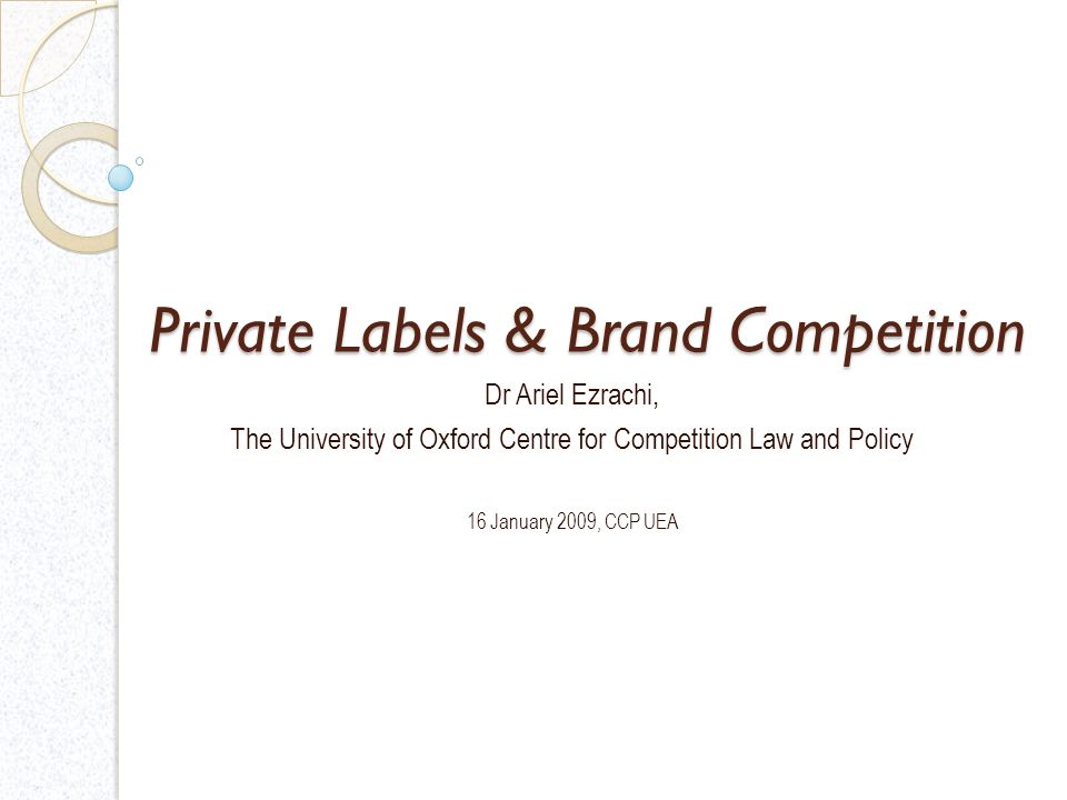 Private Labels & Brand Competition Dr Ariel Ezrachi, The University of Oxford Centre for Competition Law and Policy 16 January 2009, CCP UEA