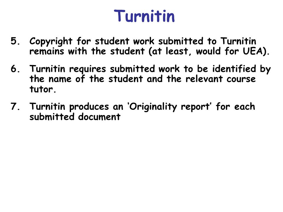 Turnitin 5.Copyright for student work submitted to Turnitin remains with the student (at least, would for UEA). 6.Turnitin requires submitted work to