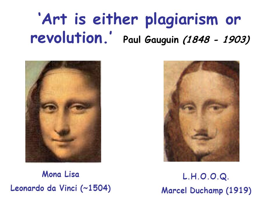 Art is either plagiarism or revolution. Paul Gauguin (1848 - 1903) Mona Lisa Leonardo da Vinci (~1504) L.H.O.O.Q. Marcel Duchamp (1919)