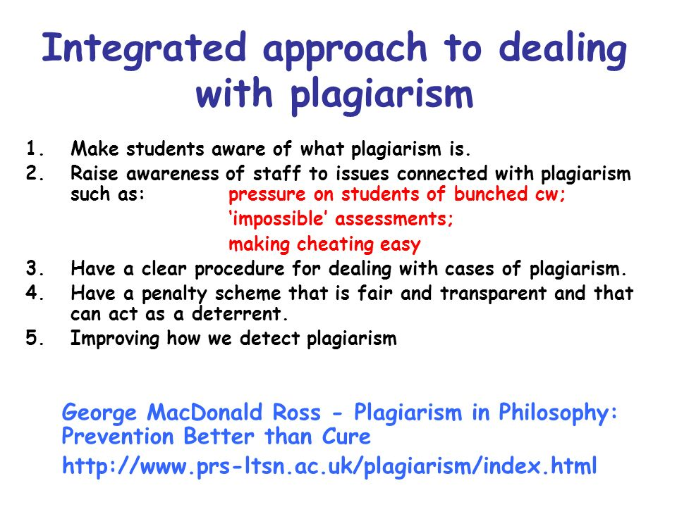 Integrated approach to dealing with plagiarism 1.Make students aware of what plagiarism is. 2.Raise awareness of staff to issues connected with plagia