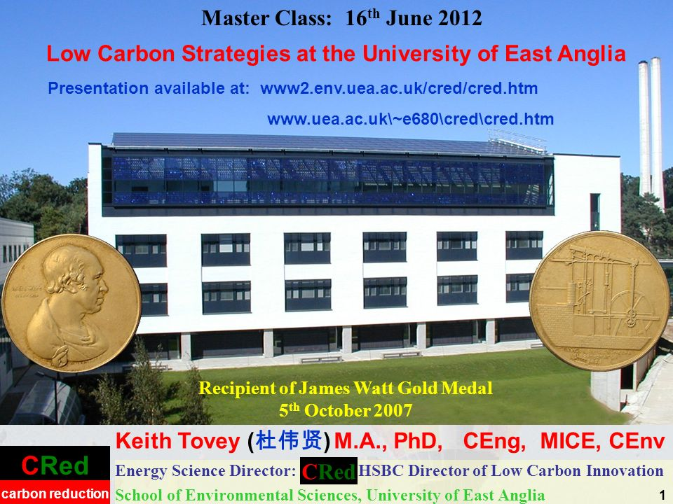 CRed carbon reduction Energy Science Director: HSBC Director of Low Carbon Innovation School of Environmental Sciences, University of East Anglia Master Class: 16 th June 2012 Keith Tovey ( ) M.A., PhD, CEng, MICE, CEnv CRed Recipient of James Watt Gold Medal 5 th October 2007 Presentation available at: www2.env.uea.ac.uk/cred/cred.htm   1 Low Carbon Strategies at the University of East Anglia