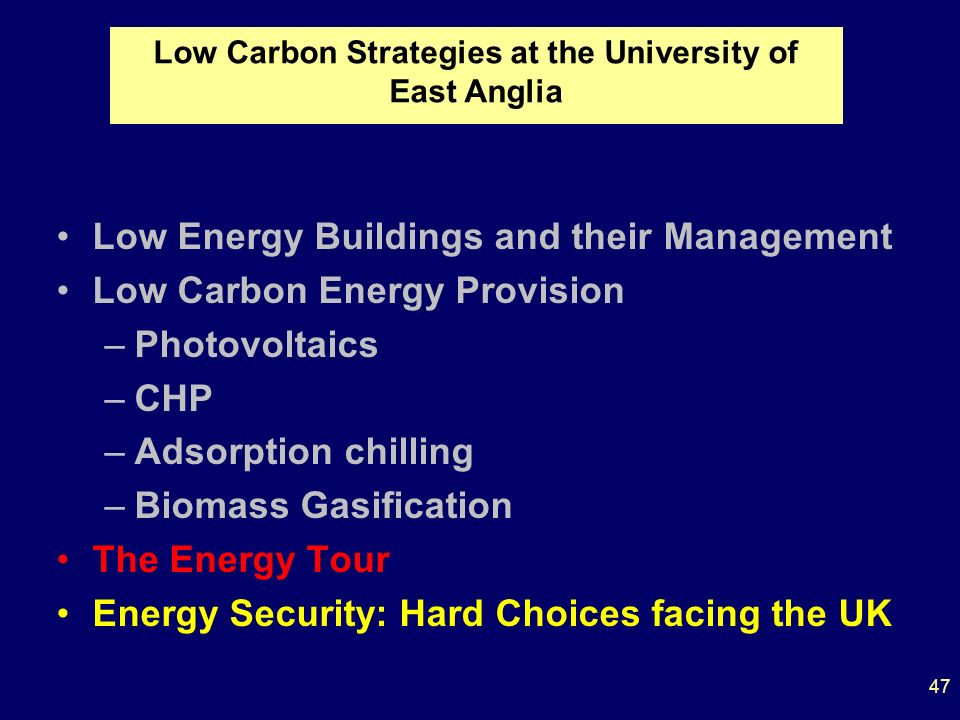 Low Energy Buildings and their Management Low Carbon Energy Provision –Photovoltaics –CHP –Adsorption chilling –Biomass Gasification The Energy Tour Energy Security: Hard Choices facing the UK Low Carbon Strategies at the University of East Anglia 47