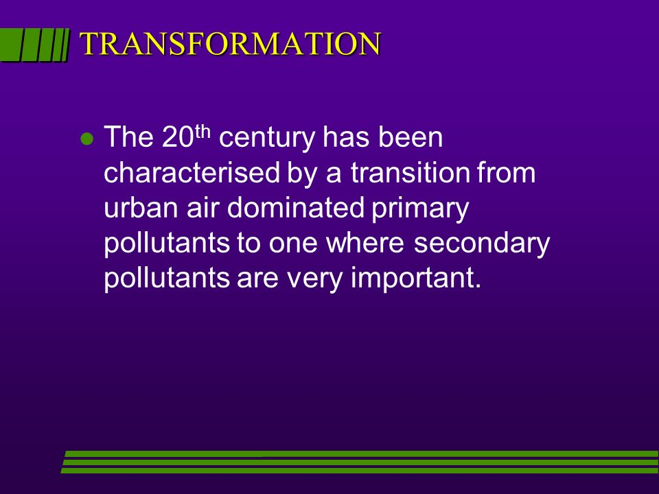 TRANSFORMATION l The 20 th century has been characterised by a transition from urban air dominated primary pollutants to one where secondary pollutants are very important.