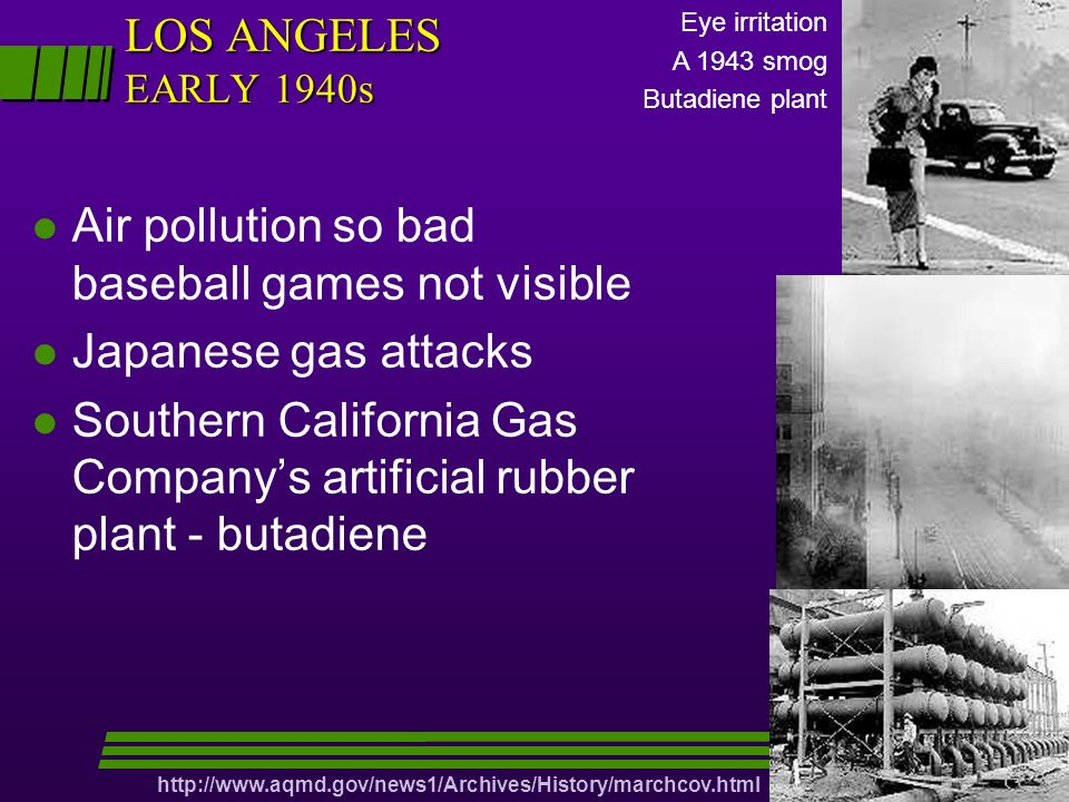 l Air pollution so bad baseball games not visible l Japanese gas attacks l Southern California Gas Companys artificial rubber plant - butadiene LOS ANGELES EARLY 1940s Eye irritation A 1943 smog Butadiene plant http://www.aqmd.gov/news1/Archives/History/marchcov.html