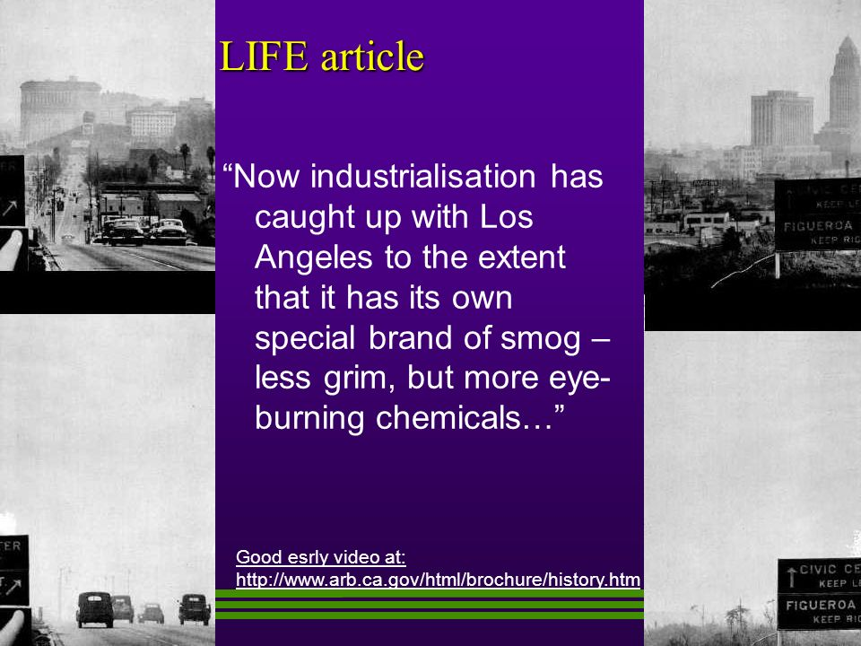 LIFE article Now industrialisation has caught up with Los Angeles to the extent that it has its own special brand of smog – less grim, but more eye- burning chemicals… Good esrly video at: