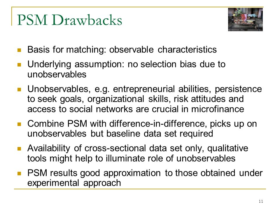 11 PSM Drawbacks Basis for matching: observable characteristics Underlying assumption: no selection bias due to unobservables Unobservables, e.g. entr