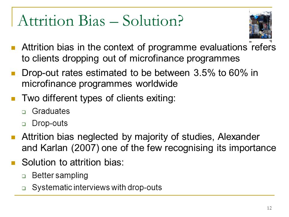 12 Attrition Bias – Solution? Attrition bias in the context of programme evaluations refers to clients dropping out of microfinance programmes Drop-ou