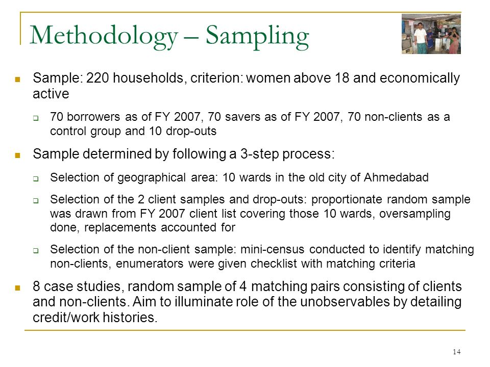 14 Methodology – Sampling Sample: 220 households, criterion: women above 18 and economically active 70 borrowers as of FY 2007, 70 savers as of FY 200