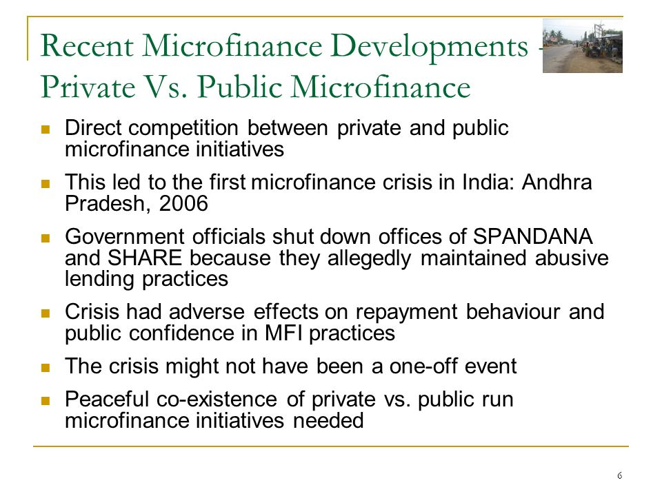 6 Recent Microfinance Developments - Private Vs. Public Microfinance Direct competition between private and public microfinance initiatives This led t