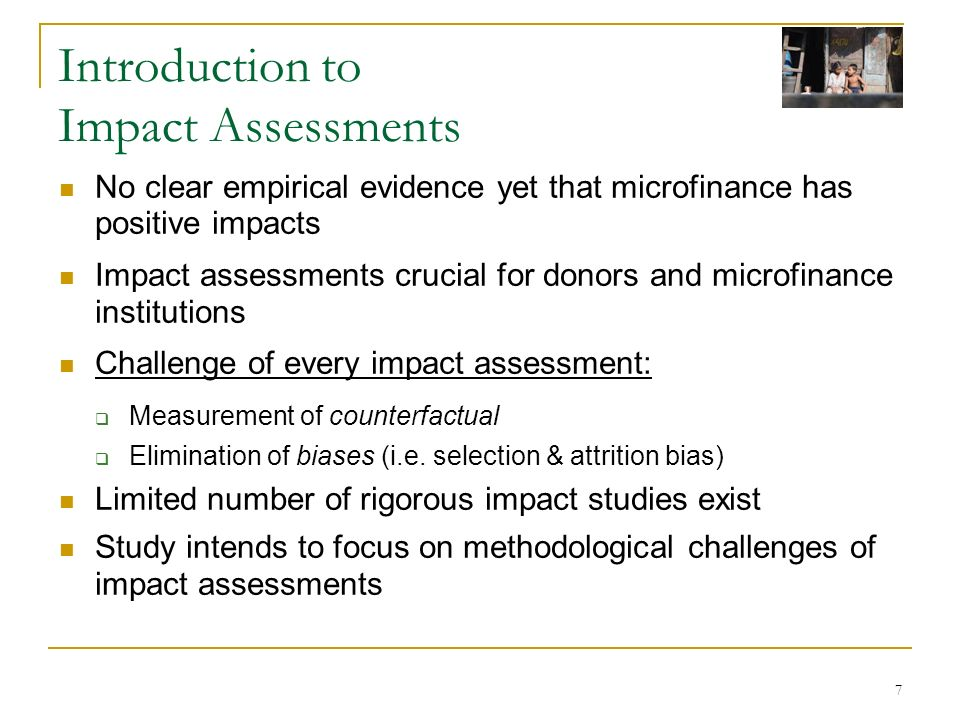 7 Introduction to Impact Assessments No clear empirical evidence yet that microfinance has positive impacts Impact assessments crucial for donors and