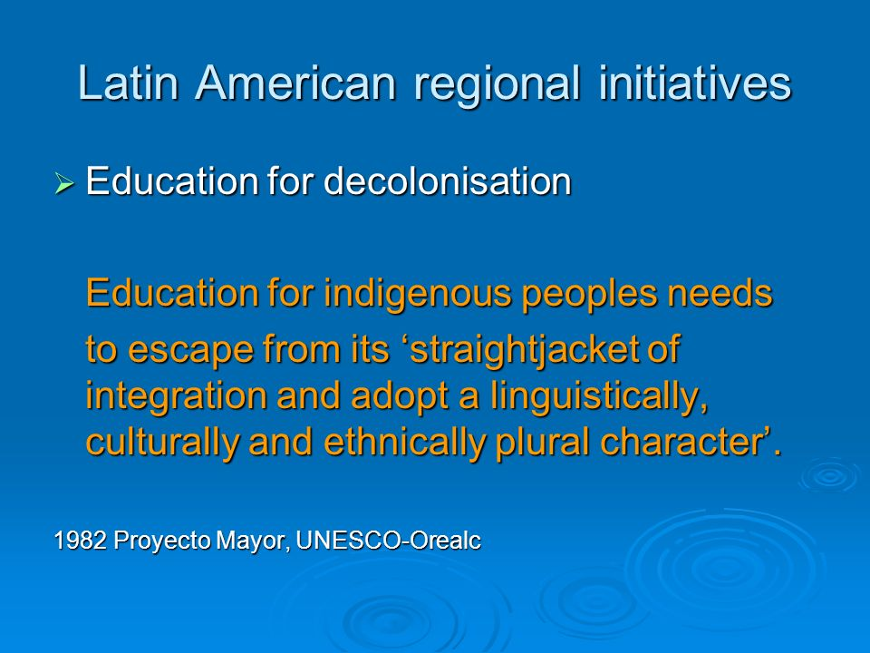 Latin American regional initiatives Education for decolonisation Education for decolonisation Education for indigenous peoples needs to escape from its straightjacket of integration and adopt a linguistically, culturally and ethnically plural character.