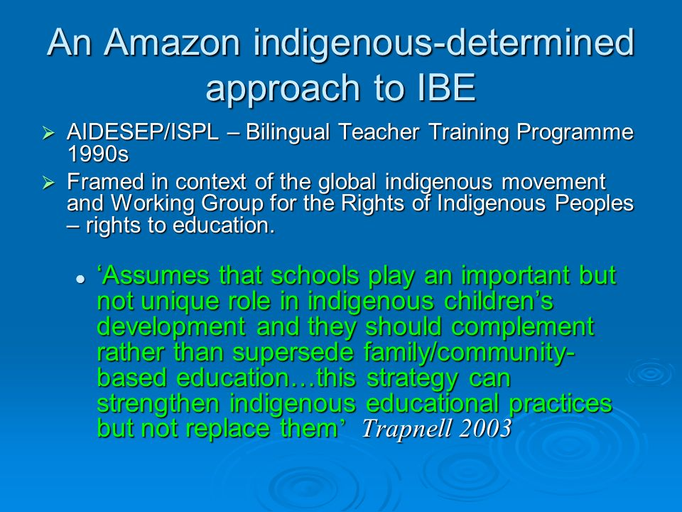 An Amazon indigenous-determined approach to IBE AIDESEP/ISPL – Bilingual Teacher Training Programme 1990s AIDESEP/ISPL – Bilingual Teacher Training Programme 1990s Framed in context of the global indigenous movement and Working Group for the Rights of Indigenous Peoples – rights to education.