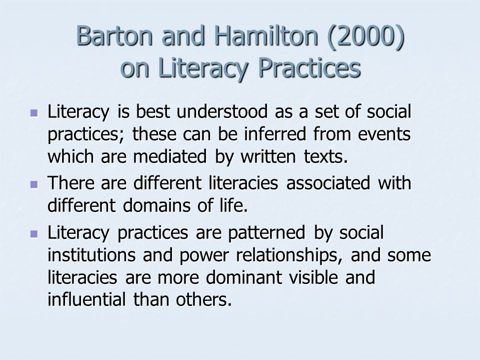 Barton and Hamilton (2000) on Literacy Practices Literacy is best understood as a set of social practices; these can be inferred from events which are mediated by written texts.