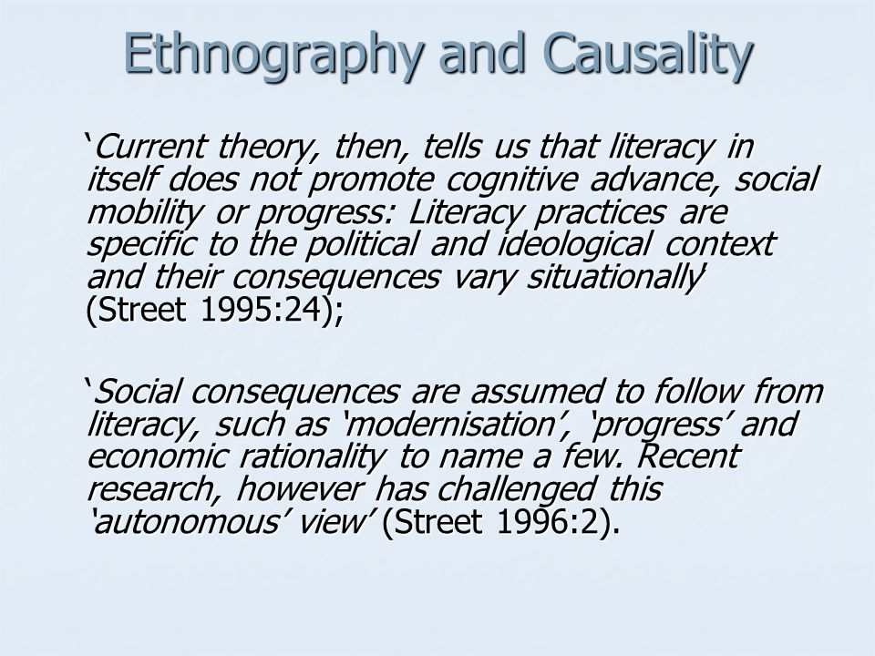 Ethnography and Causality Current theory, then, tells us that literacy in itself does not promote cognitive advance, social mobility or progress: Literacy practices are specific to the political and ideological context and their consequences vary situationally (Street 1995:24);Current theory, then, tells us that literacy in itself does not promote cognitive advance, social mobility or progress: Literacy practices are specific to the political and ideological context and their consequences vary situationally (Street 1995:24); Social consequences are assumed to follow from literacy, such as modernisation, progress and economic rationality to name a few.